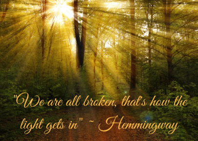 _We are all broken, that's how the light gets in_ ~ Hemmingway